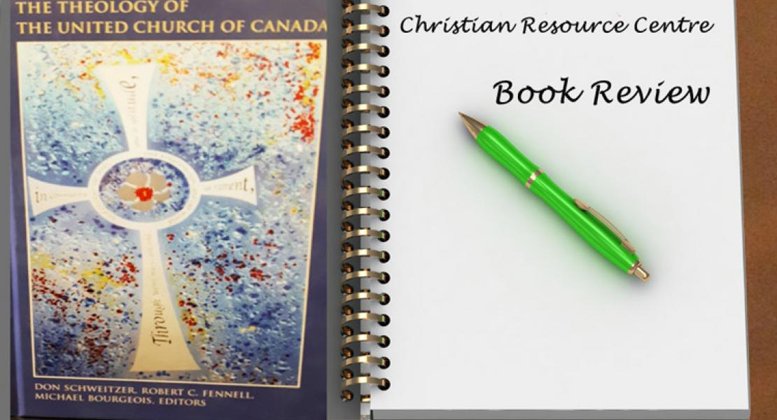 The Theology of the United Church of Canada - by Don Schweitzer, Robert C Fennell, Michael Bourgeois, Editors